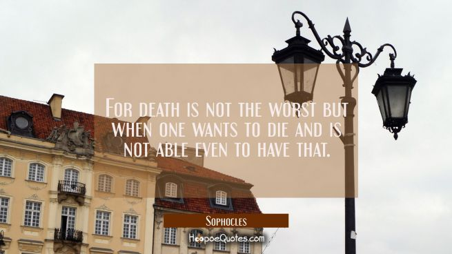 For death is not the worst but when one wants to die and is not able even to have that.