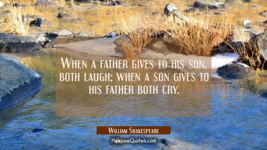 When a father gives to his son both laugh, when a son gives to his father both cry. William Shakespeare Quotes