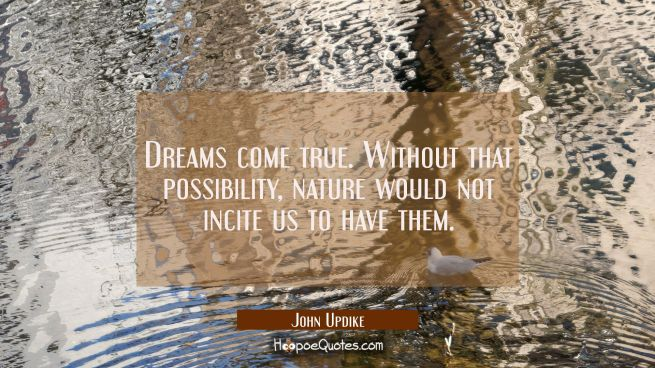 Dreams come true. Without that possibility, nature would not incite us to have them.