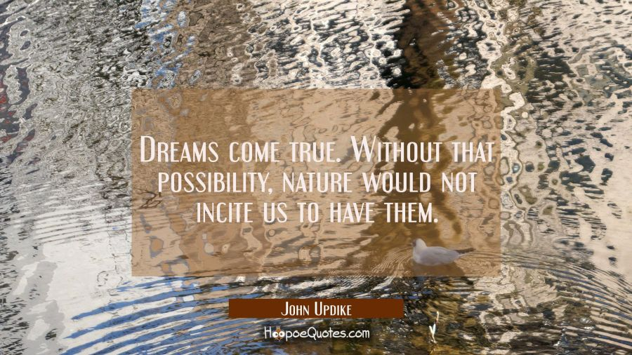 Quote of the Day - Dreams come true. Without that possibility, nature would not incite us to have them. - John Updike