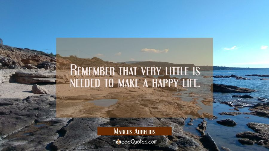 Remember that very little is needed to make a happy life. Marcus Aurelius Quotes