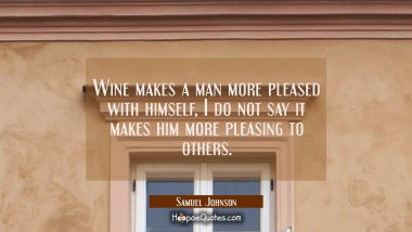 Wine makes a man more pleased with himself, I do not say it makes him more pleasing to others.