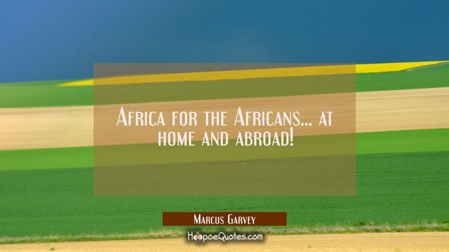 Africa for the Africans... at home and abroad! Marcus Garvey Quotes