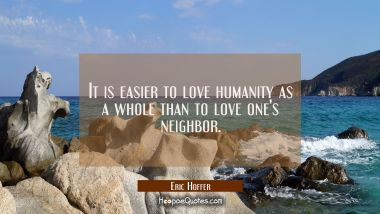 It is easier to love humanity as a whole than to love one's neighbor. Eric Hoffer Quotes