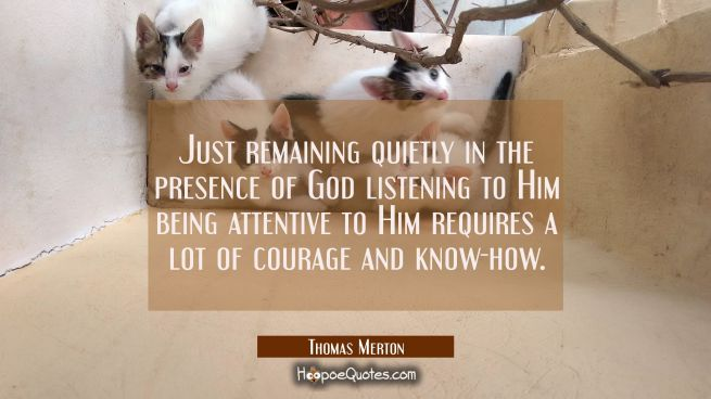 Just remaining quietly in the presence of God listening to Him being attentive to Him requires a lo