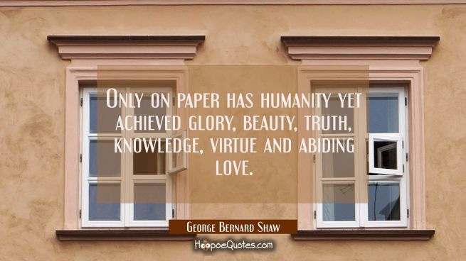 Only on paper has humanity yet achieved glory beauty truth knowledge virtue and abiding love.
