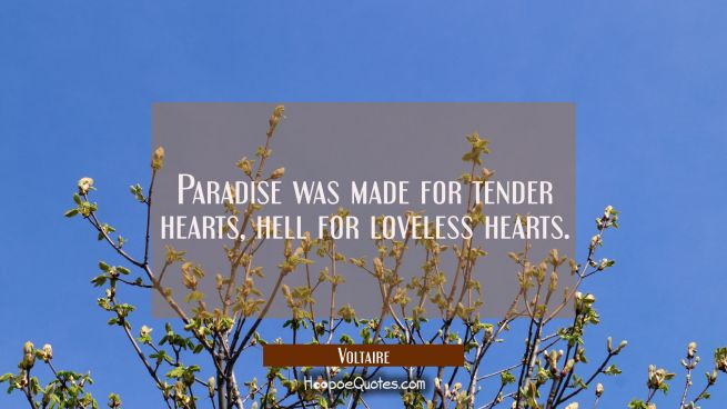 Paradise was made for tender hearts, hell for loveless hearts.
