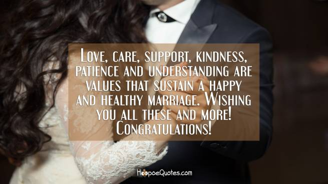 Love, care, support, kindness, patience and understanding are values that sustain a happy and healthy marriage. Wishing you all these and more! Congratulations!