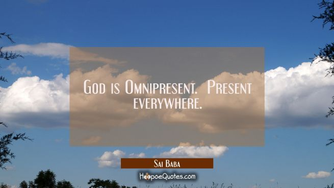 God is Omnipresent. Present everywhere.