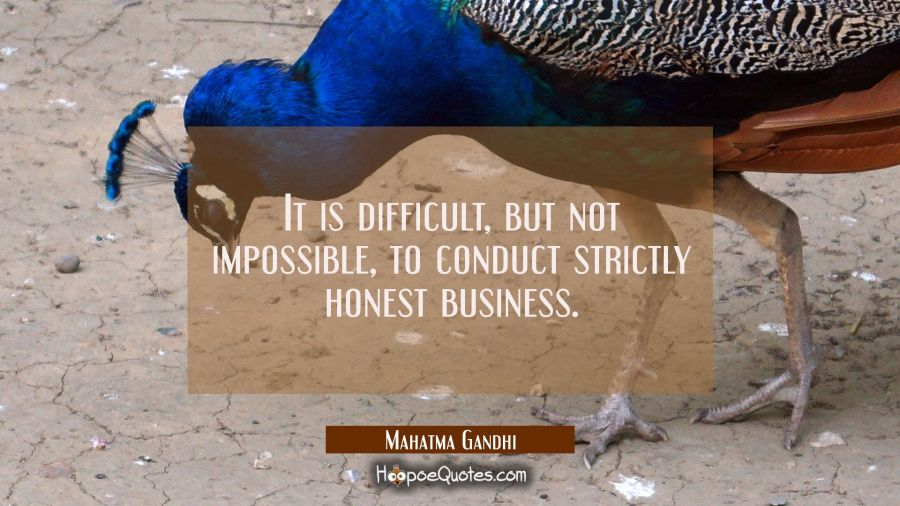 It is difficult, but not impossible, to conduct strictly honest business Mahatma Gandhi Quotes
