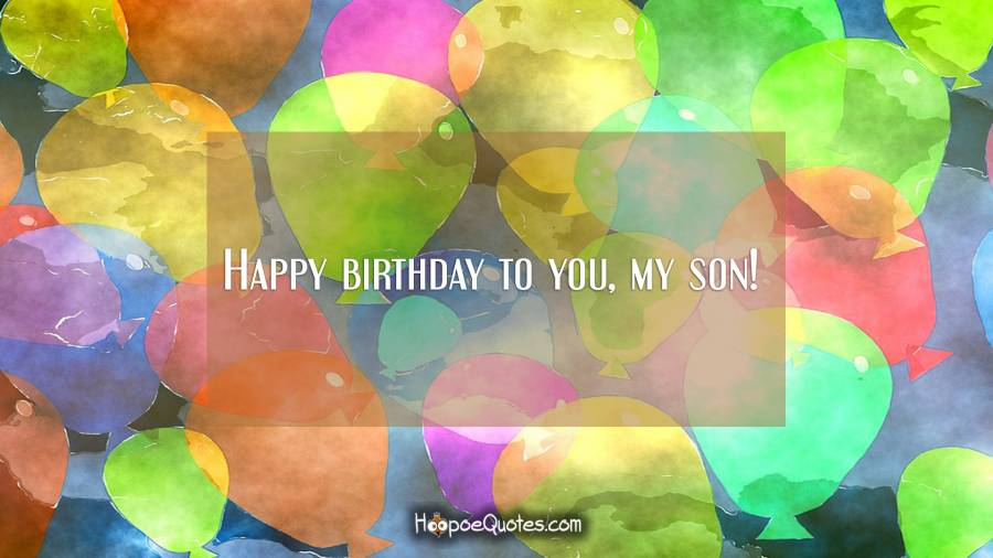 Happy birthday to you, my son! Birthday Quotes