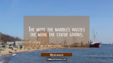 The more the marbles wastes the more the statue grows.