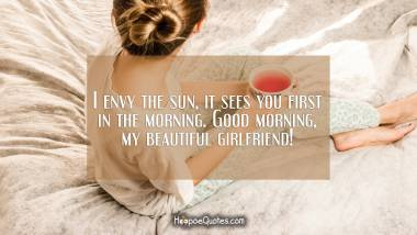 I envy the sun, it sees you first in the morning. Good morning, my beautiful girlfriend! Good Morning Quotes