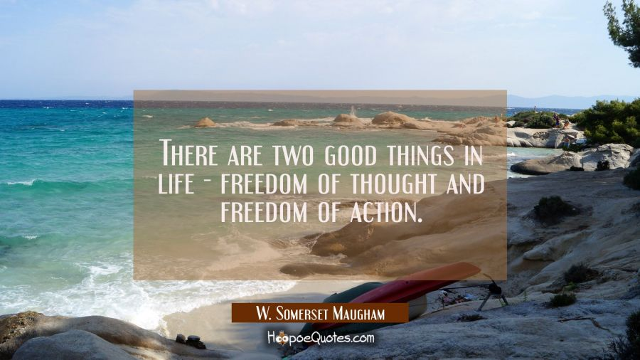There are two good things in life - freedom of thought and freedom of action. W. Somerset Maugham Quotes