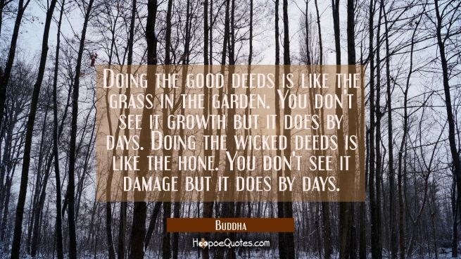 Doing the good deeds is like the grass in the garden. You don't see it growth but it does by days.