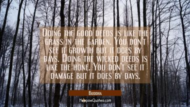 Doing the good deeds is like the grass in the garden. You don't see it growth but it does by days. Buddha Quotes