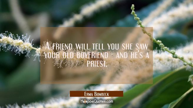 A friend will tell you she saw your old boyfriend - and he's a priest.