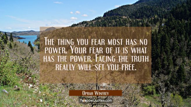 The thing you fear most has no power. Your fear of it is what has the power. Facing the truth reall