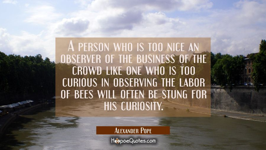 A person who is too nice an observer of the business of the crowd like one who is too curious in ob Alexander Pope Quotes