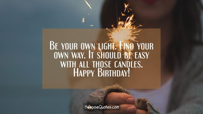 Be your own light. Find your own way. It should be easy with all those candles. Happy birthday!