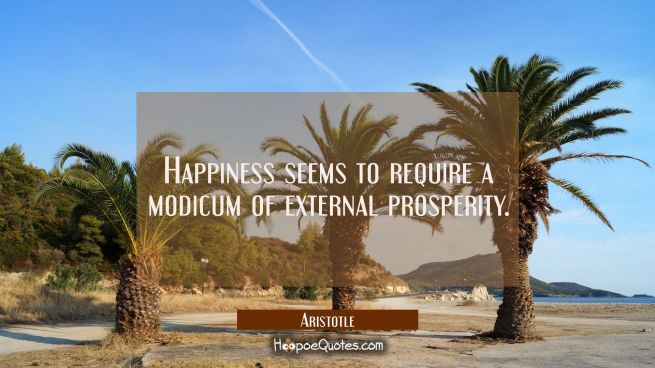 Happiness seems to require a modicum of external prosperity