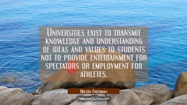 Universities exist to transmit knowledge and understanding of ideas and values to students not to p