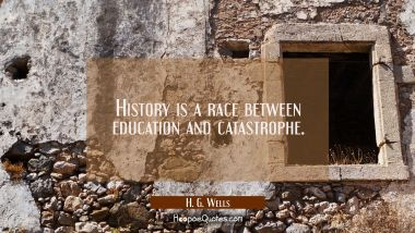History is a race between education and catastrophe. H. G. Wells Quotes