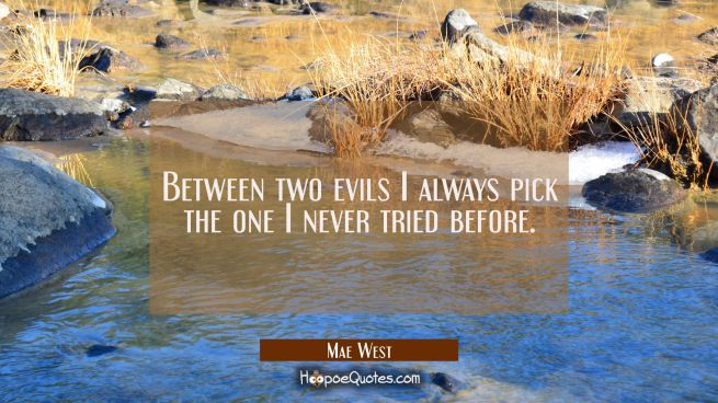 Between two evils I always pick the one I never tried before.