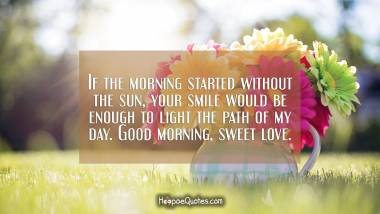 If the morning started without the sun, your smile would be enough to light the path of my day. Good morning, sweet love. Good Morning Quotes