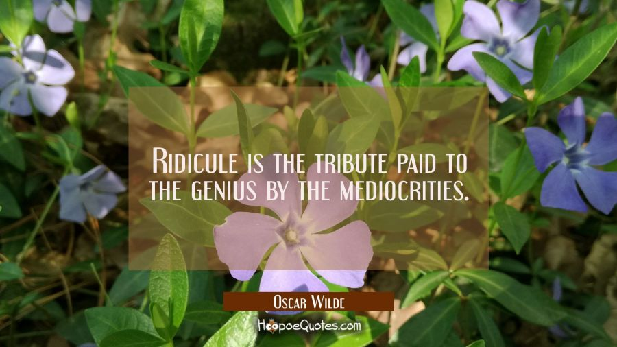 Ridicule is the tribute paid to the genius by the mediocrities. Oscar Wilde Quotes