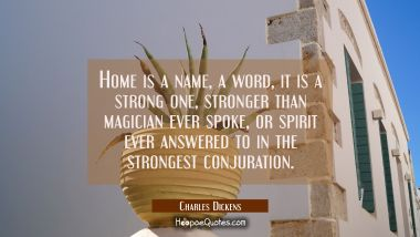 Home is a name a word it is a strong one, stronger than magician ever spoke or spirit ever answered
