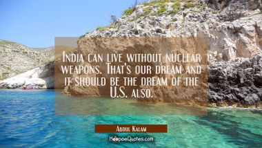 India can live without nuclear weapons. That's our dream and it should be the dream of the U.S. als
