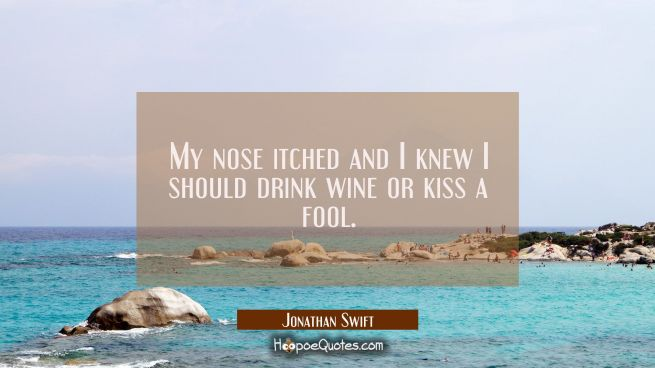 My nose itched and I knew I should drink wine or kiss a fool.