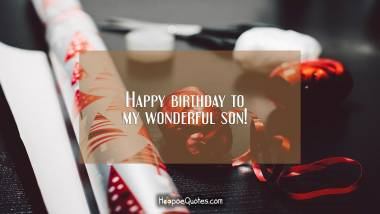 Happy birthday to my wonderful son! Birthday Quotes
