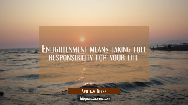 Enlightenment means taking full responsibility for your life.