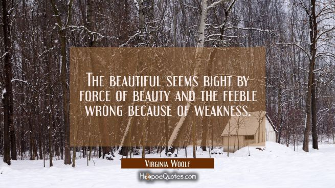 The beautiful seems right by force of beauty and the feeble wrong because of weakness.