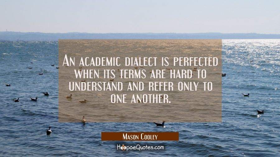 An academic dialect is perfected when its terms are hard to understand and refer only to one anothe Mason Cooley Quotes