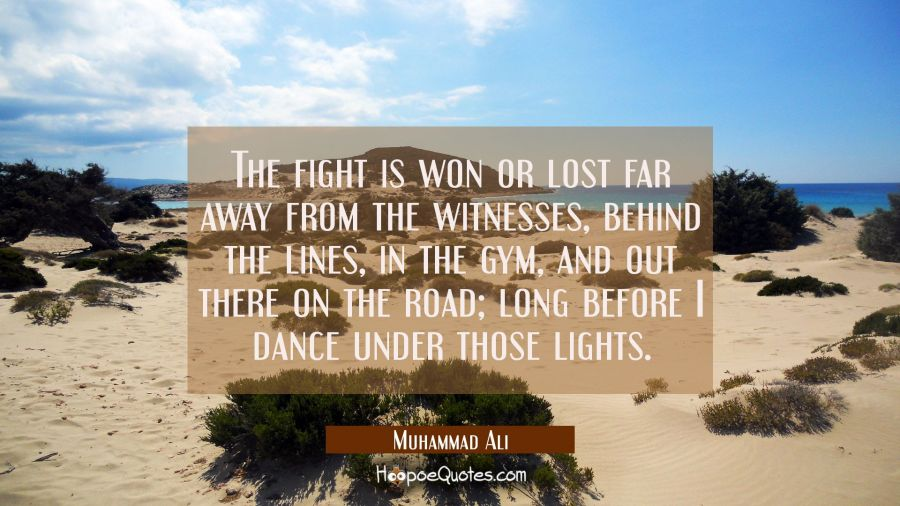 The fight is won or lost far away from the witnesses, behind the lines, in the gym, and out there on the road; long before I dance under those lights. Muhammad Ali Quotes