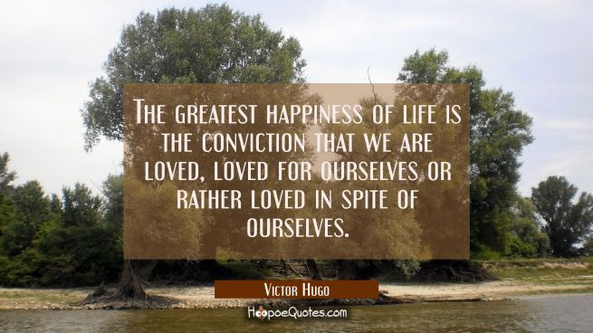 The greatest happiness of life is the conviction that we are loved, loved for ourselves or rather l