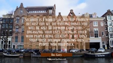 Security is I would say our top priority because for all the exciting things you will be able to do Bill Gates Quotes