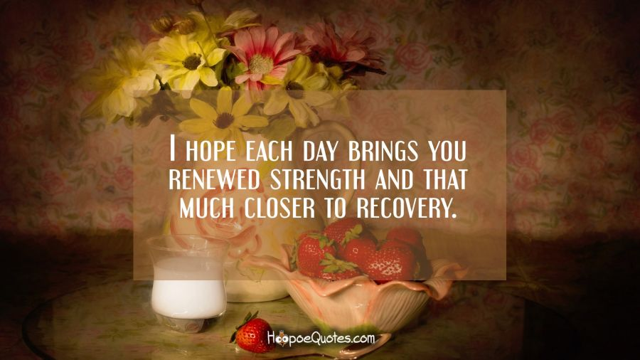 I hope each day brings you renewed strength and that much closer to recovery. Get Well Soon Quotes