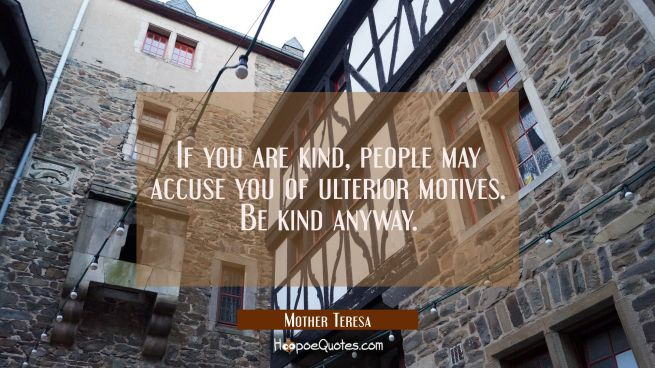 If you are kind, people may accuse you of ulterior motives. Be kind anyway.