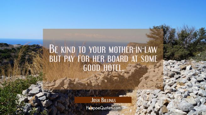 Be kind to your mother-in-law but pay for her board at some good hotel.