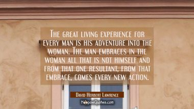 The great living experience for every man is his adventure into the woman. The man embraces in the David Herbert Lawrence Quotes