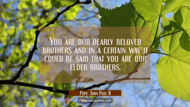 You are our dearly beloved brothers and in a certain way it could be said that you are our elder br