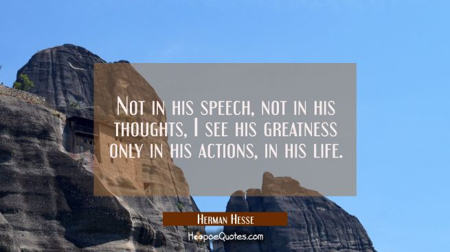 Not in his speech, not in his thoughts, I see his greatness only in his actions, in his life.