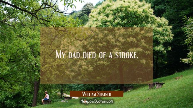 My dad died of a stroke.