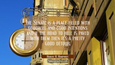 The Senate is a place filled with goodwill and good intentions and if the road to hell is paved wit