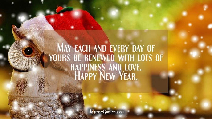 May each and every day of yours be renewed with lots of happiness and love. Happy New Year. New Year Quotes
