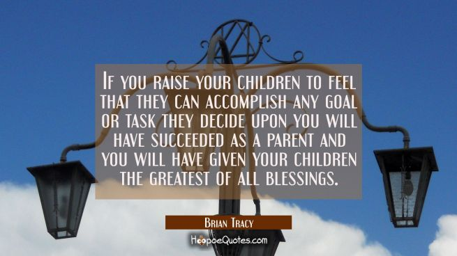 If you raise your children to feel that they can accomplish any goal or task they decide upon you w